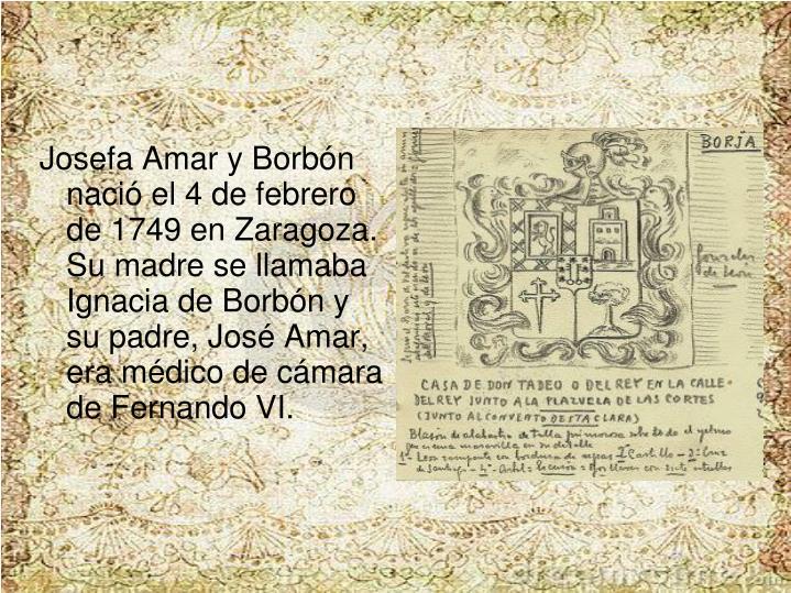 Josefa Amar y Borbn naci el 4 de febrero de 1749 en Zaragoza. Su madre se llamaba Ignacia de Borbn y su padre, Jos Amar, era mdico de cmara de Fernando VI.