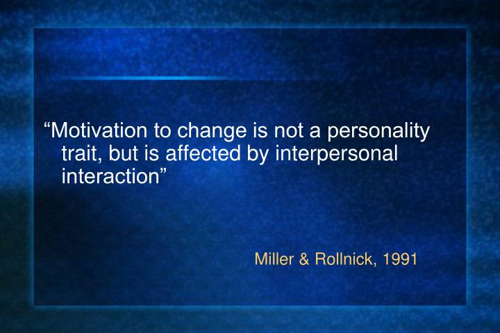 """Motivation to change is not a personality trait, but is affected by interpersonal interaction"""