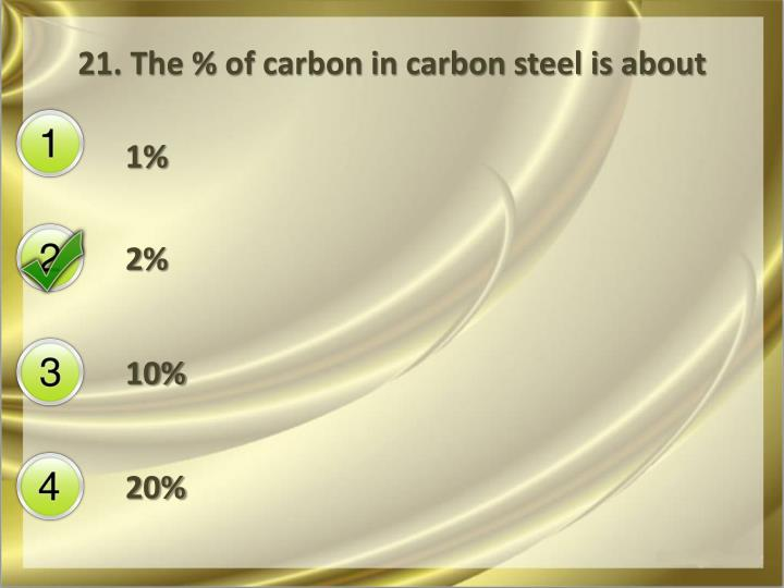 21. The % of carbon in carbon steel is about