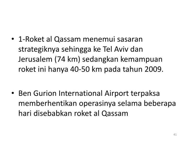 1-Roket al Qassam menemui sasaran strategiknya sehingga ke Tel Aviv dan Jerusalem (74 km) sedangkan kemampuan roket ini hanya 40-50 km pada tahun 2009.