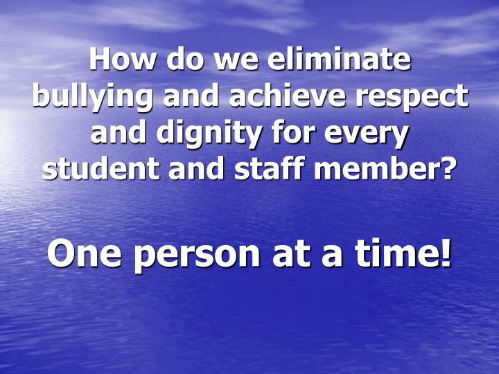How do we eliminate bullying and achieve respect and dignity for every student and staff member?