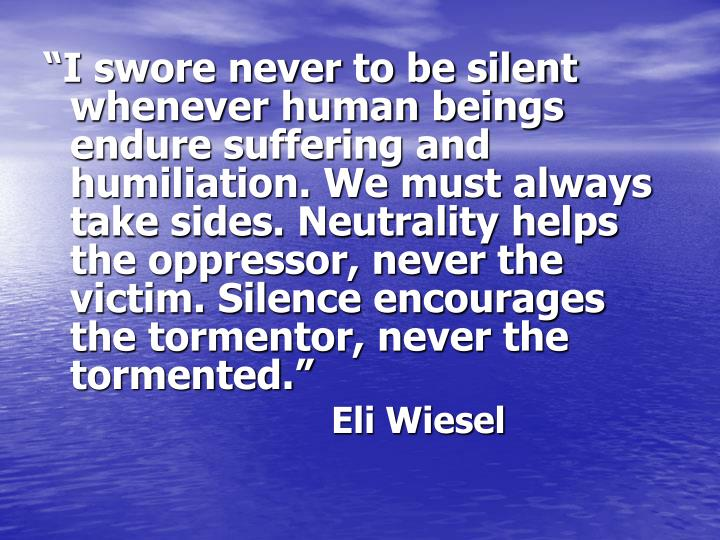 """I swore never to be silent whenever human beings endure suffering and humiliation. We must always take sides. Neutrality helps the oppressor, never the victim. Silence encourages the tormentor, never the tormented."""