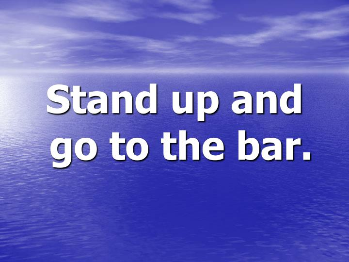 Stand up and go to the bar.