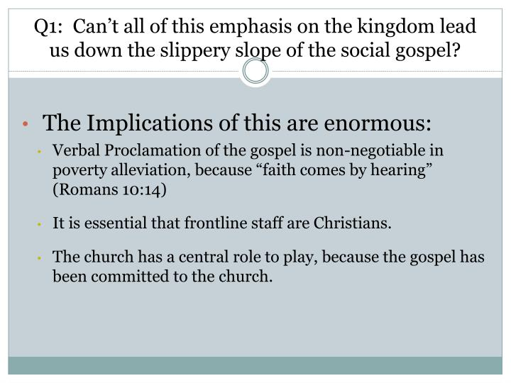 Q1:  Can't all of this emphasis on the kingdom lead us down the slippery slope of the social gospel?