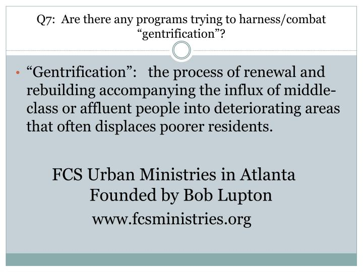 "Q7:  Are there any programs trying to harness/combat  ""gentrification""?"