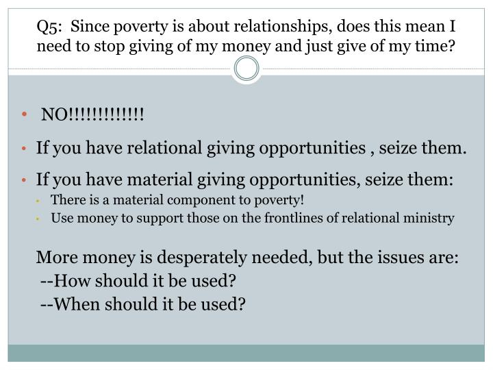 Q5:  Since poverty is about relationships, does this mean I need to stop giving of my money and just give of my time?