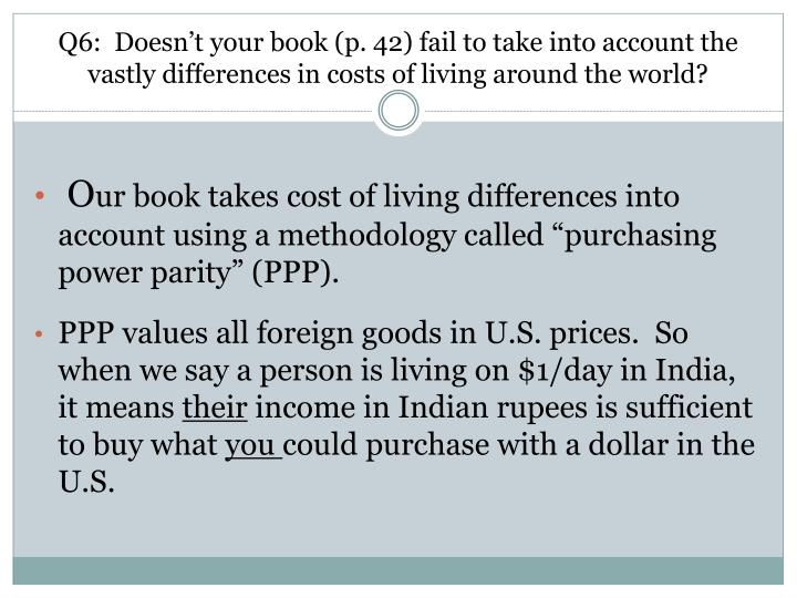 Q6:  Doesn't your book (p. 42) fail to take into account the vastly differences in costs of living around the world?