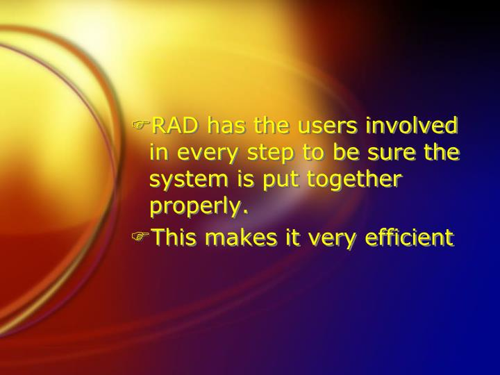 RAD has the users involved in every step to be sure the system is put together properly.