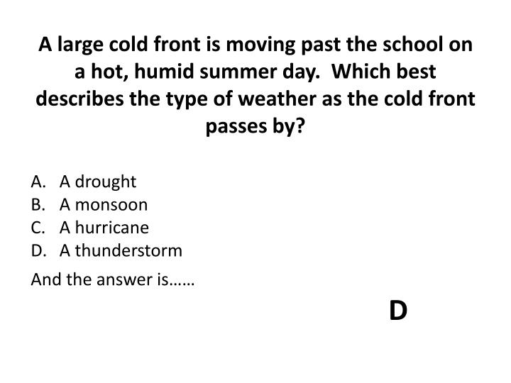 A large cold front is moving past the school on a hot, humid summer day.  Which best describes the type of weather as the cold front passes by?