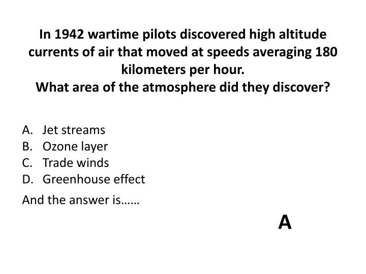 In 1942 wartime pilots discovered high altitude currents of air that moved at speeds averaging 180 kilometers per hour.