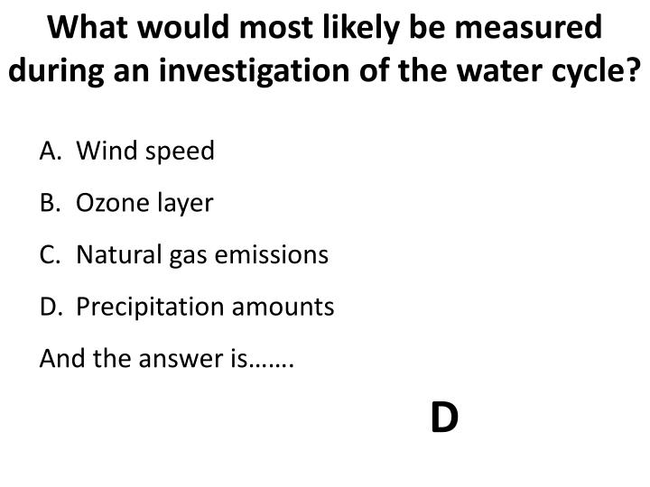What would most likely be measured during an investigation of the water cycle