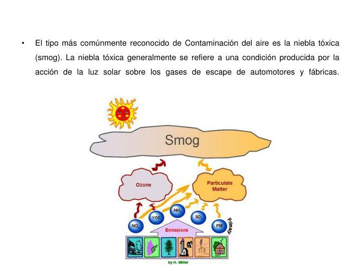 El tipo más comúnmente reconocido de Contaminación del aire es la niebla tóxica (smog). La niebla tóxica generalmente se refiere a una condición producida por la acción de la luz solar sobre los gases de escape de automotores y fábricas.