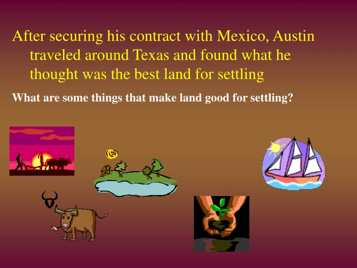 After securing his contract with Mexico, Austin traveled around Texas and found what he thought was the best land for settling