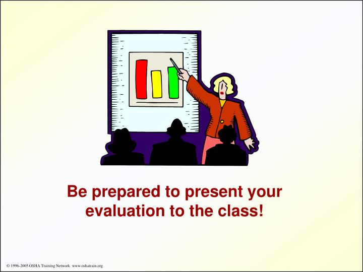 Be prepared to present your evaluation to the class!