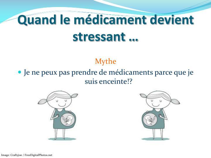 Quand le médicament devient stressant …