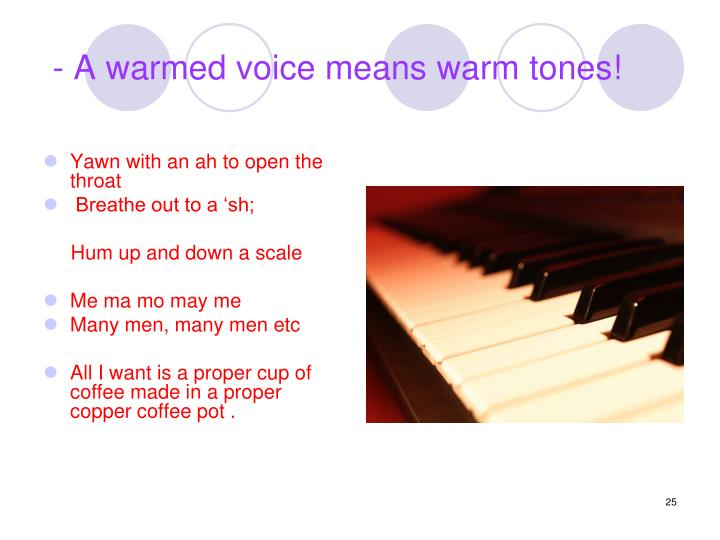 - A warmed voice means warm tones!