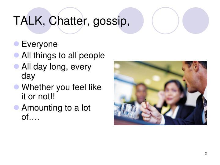 TALK, Chatter, gossip,