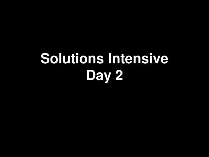 Solutions intensive day 2