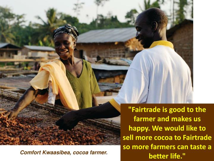 """Fairtrade is good to the farmer and makes us happy. We would like to sell more cocoa to Fairtrade so more farmers can taste a better life."""
