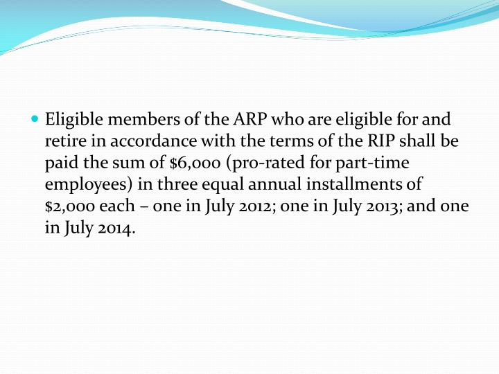 Eligible members of the ARP who are eligible for and retire in accordance with the terms of the RIP shall be paid the sum of $6,000 (pro-rated for part-time employees) in three equal annual installments of $2,000 each – one in July 2012; one in July 2013; and one in July 2014.