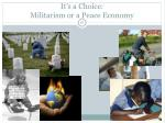 it s a choice militarism or a peace economy