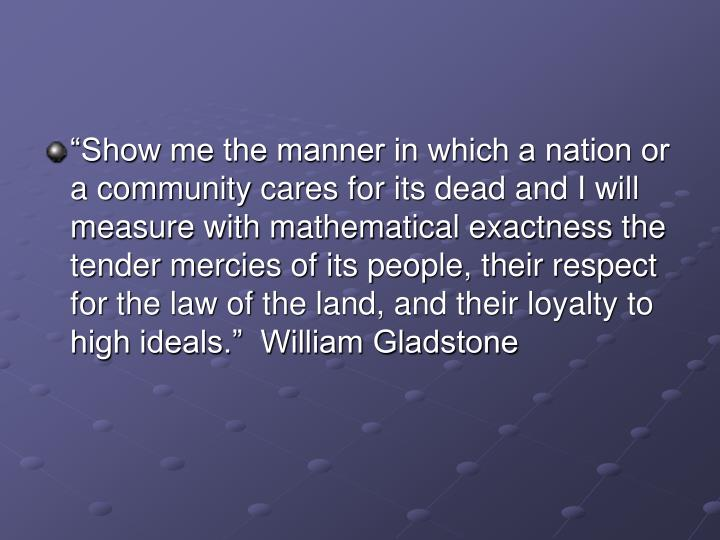"""Show me the manner in which a nation or a community cares for its dead and I will measure with ma..."