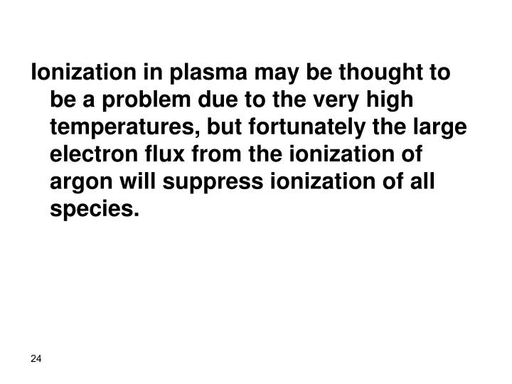 Ionization in plasma may be thought to be a problem due to the very high temperatures, but fortunately the large electron flux from the ionization of argon will suppress ionization of all species.