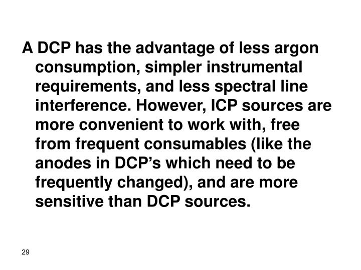 A DCP has the advantage of less argon consumption, simpler instrumental requirements, and less spectral line interference. However, ICP sources are more convenient to work with, free from frequent consumables (like the anodes in DCP's which need to be frequently changed), and are more sensitive than DCP sources.