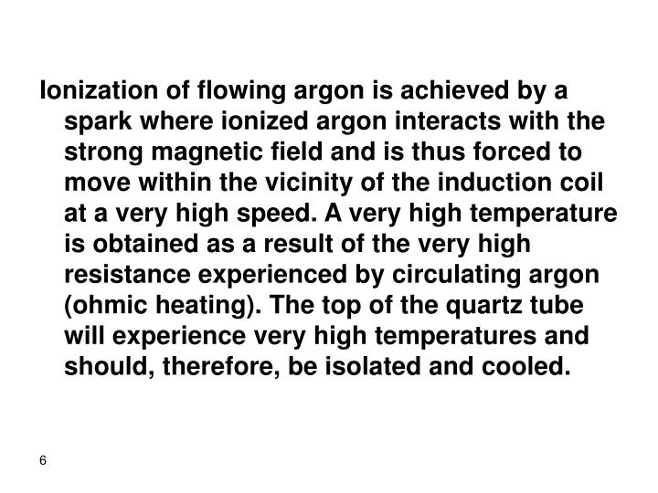 Ionization of flowing argon is achieved by a spark where ionized argon interacts with the strong magnetic field and is thus forced to move within the vicinity of the induction coil at a very high speed. A very high temperature is obtained as a result of the very high resistance experienced by circulating argon (ohmic heating). The top of the quartz tube will experience very high temperatures and should, therefore, be isolated and cooled.