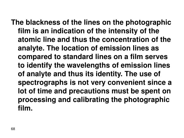 The blackness of the lines on the photographic film is an indication of the intensity of the atomic line and thus the concentration of the analyte. The location of emission lines as compared to standard lines on a film serves to identify the wavelengths of emission lines of analyte and thus its identity. The use of spectrographs is not very convenient since a lot of time and precautions must be spent on processing and calibrating the photographic film.