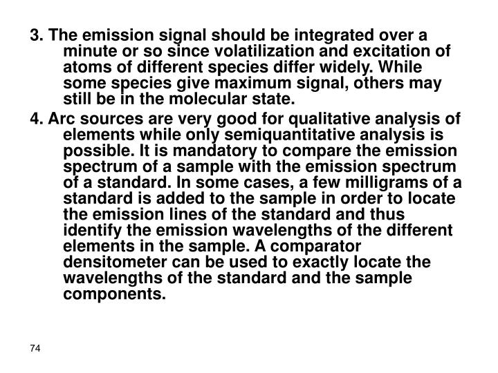 3. The emission signal should be integrated over a minute or so since volatilization and excitation of atoms of different species differ widely. While some species give maximum signal, others may still be in the molecular state.