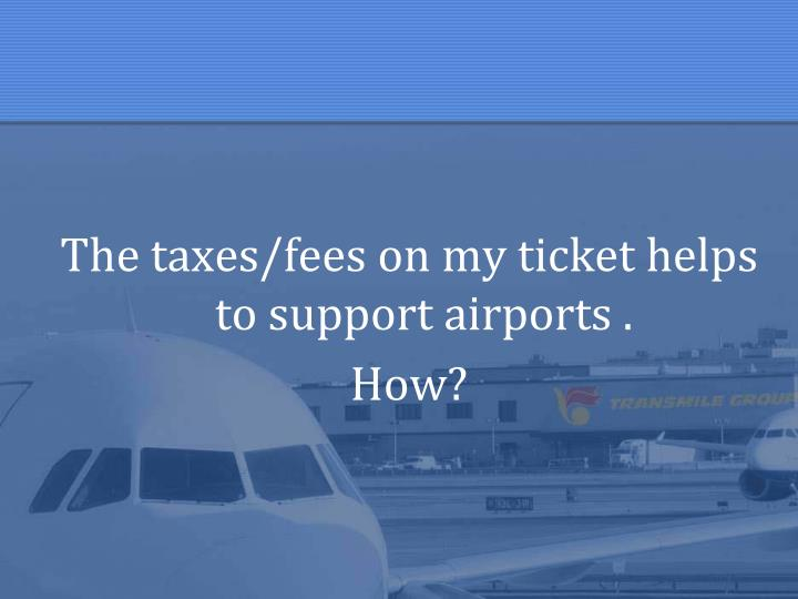 The taxes/fees on my ticket helps to support airports .