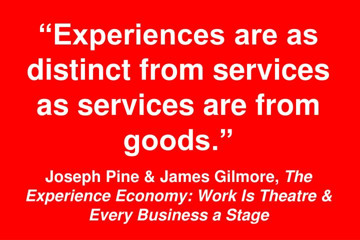 """Experiences are as distinct from services as services are from goods."""