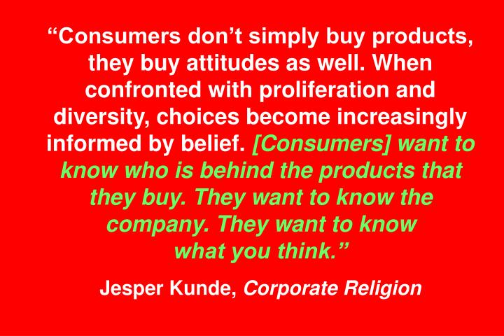 """Consumers don't simply buy products, they buy attitudes as well. When confronted with proliferation and diversity, choices become increasingly informed by belief."