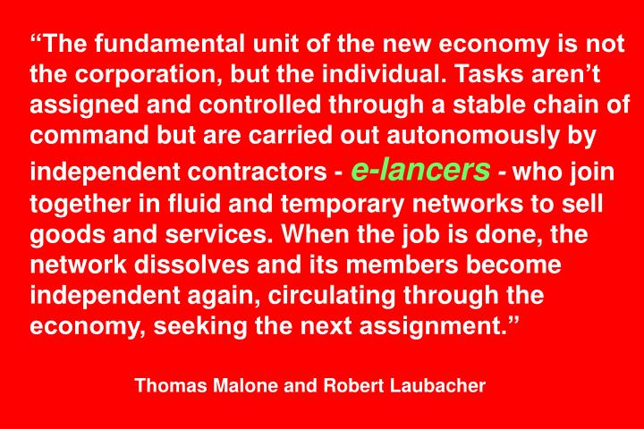 """The fundamental unit of the new economy is not the corporation, but the individual. Tasks aren't assigned and controlled through a stable chain of command but are carried out autonomously by independent contractors -"