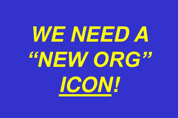 "WE NEED A ""NEW ORG"""