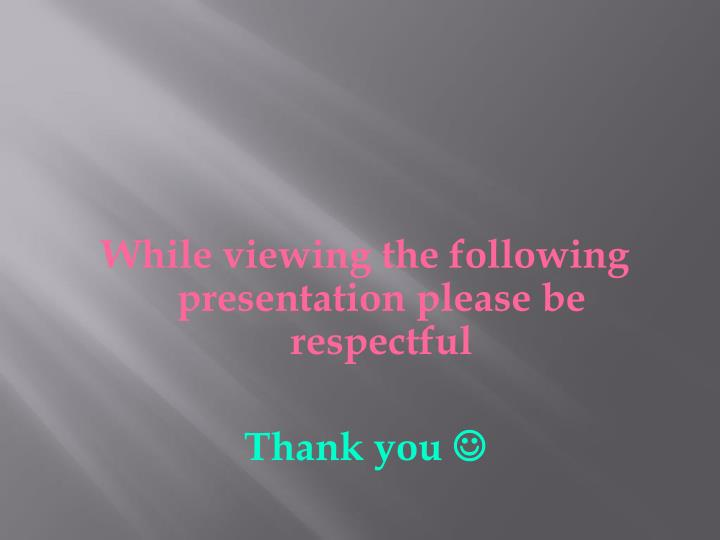 While viewing the following presentation please be respectful