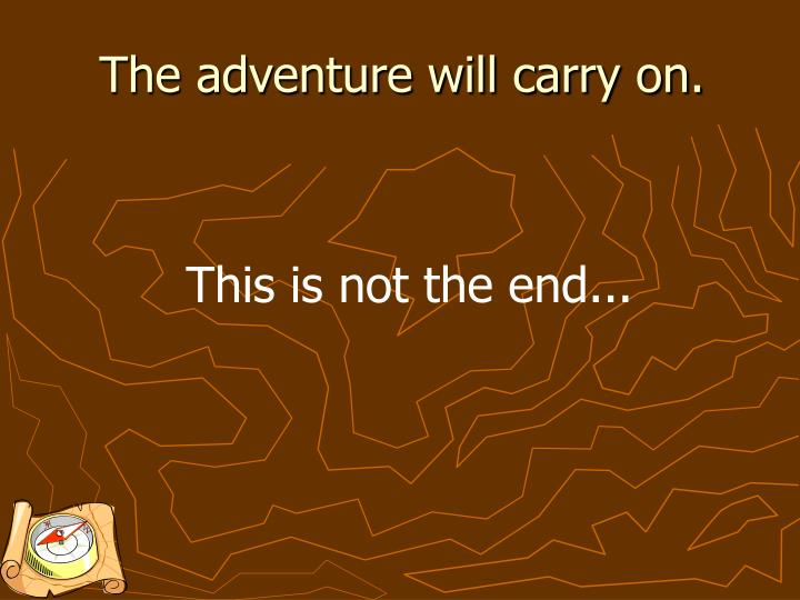 The adventure will carry on.