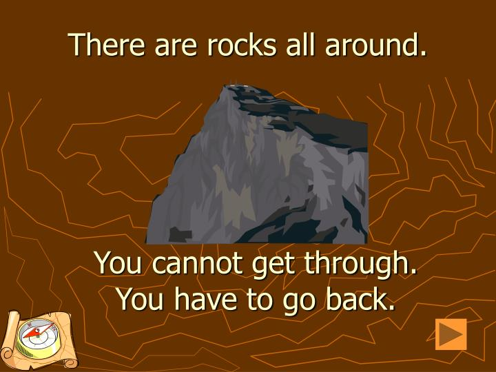There are rocks all around.