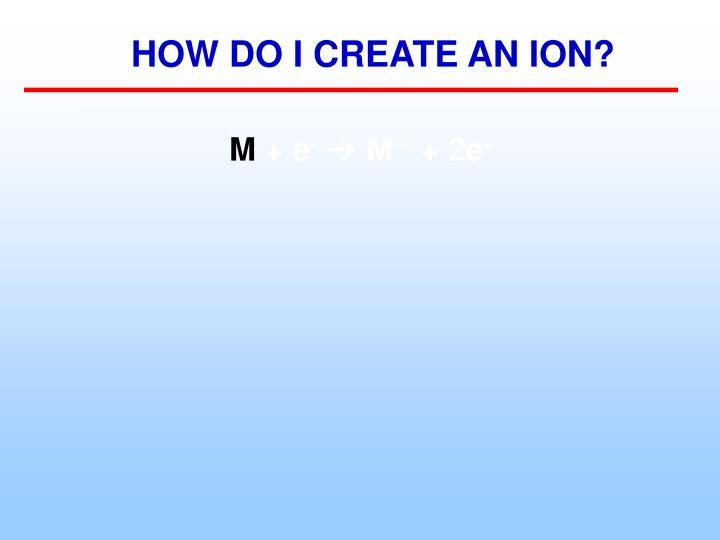 HOW DO I CREATE AN ION?