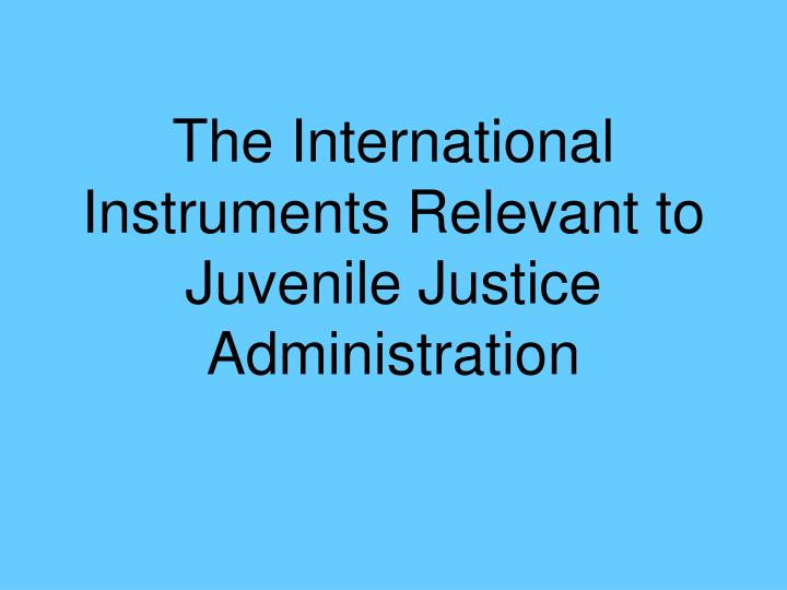 The international instruments relevant to juvenile justice administration