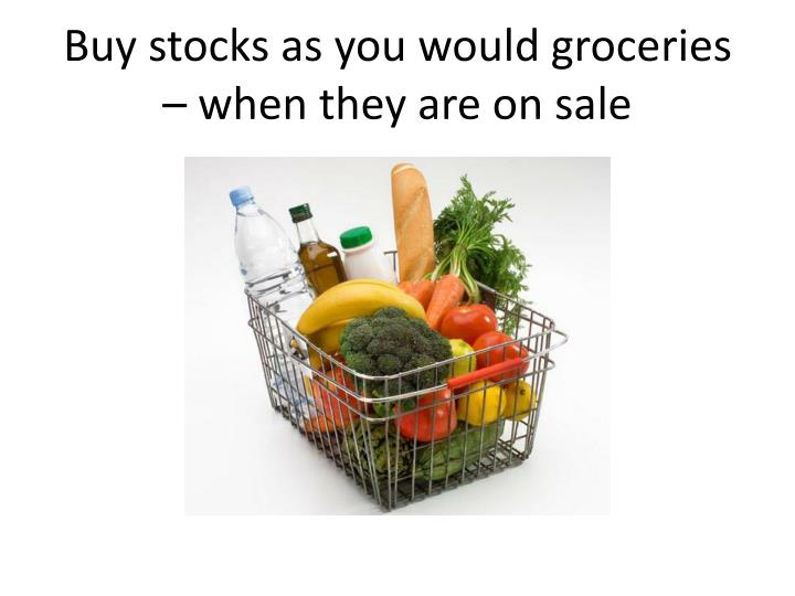 Buy stocks as you would groceries – when they are on sale