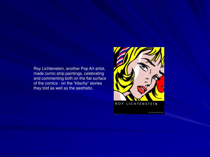 """Roy Lichtenstein, another Pop Art artist, made comic strip paintings, celebrating and commenting both on the flat surface of the comics - on the """"kitschy"""" stories they told as well as the aesthetic."""