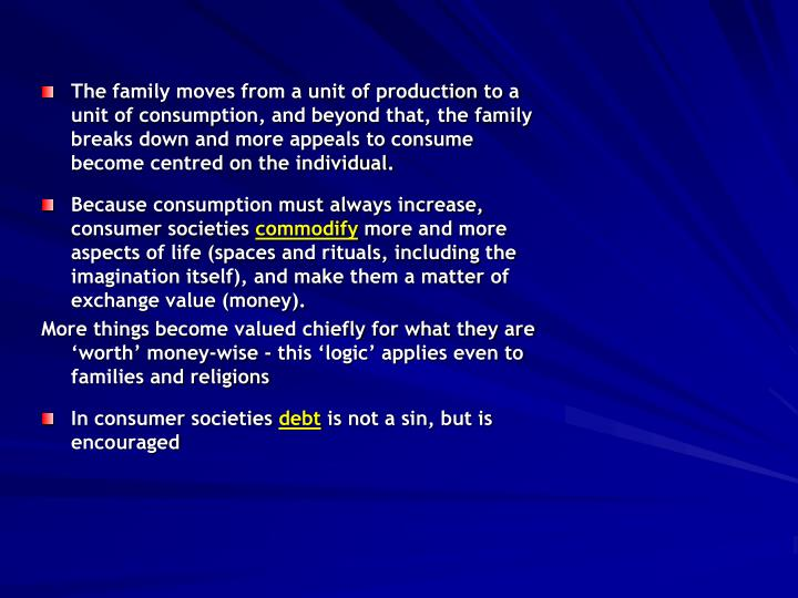 The family moves from a unit of production to a unit of consumption, and beyond that, the family breaks down and more appeals to consume become centred on the individual.
