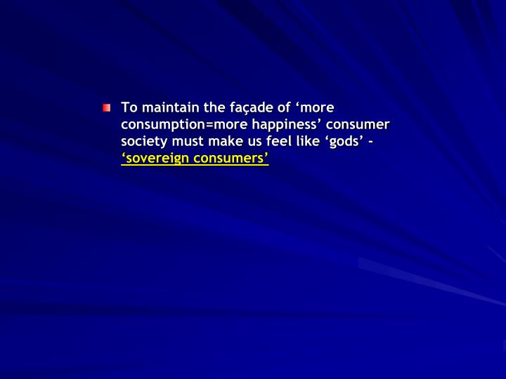 To maintain the façade of 'more consumption=more happiness' consumer society must make us feel like 'gods' -