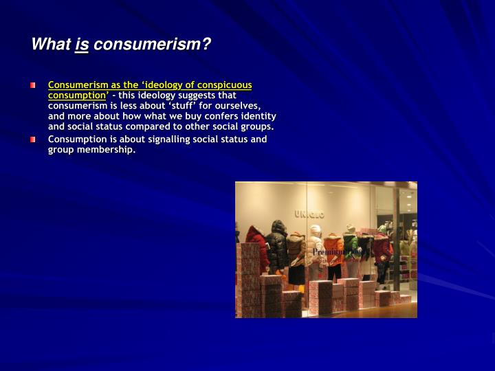 Consumerism as the 'ideology of conspicuous consumption