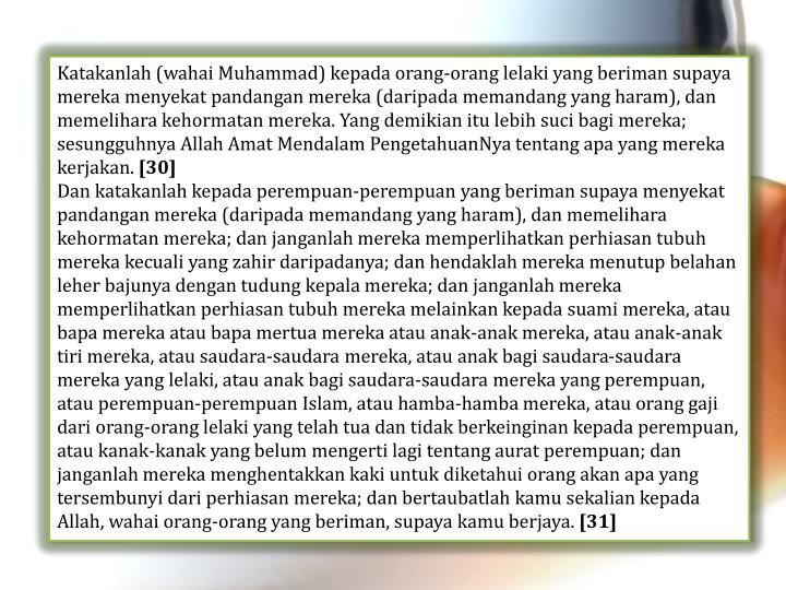 Katakanlah (wahai Muhammad) kepada orang-orang lelaki yang beriman supaya mereka menyekat pandangan mereka (daripada memandang yang haram), dan memelihara kehormatan mereka. Yang demikian itu lebih suci bagi mereka; sesungguhnya Allah Amat Mendalam PengetahuanNya tentang apa yang mereka kerjakan.