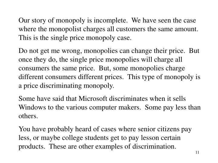 Our story of monopoly is incomplete.  We have seen the case where the monopolist charges all customers the same amount.  This is the single price monopoly case.