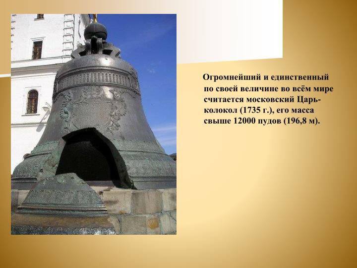 Огромнейший и единственный по своей величине во всём мире считается московский Царь-колокол (1735 г.), его масса свыше 12000 пудов (196,8 м).