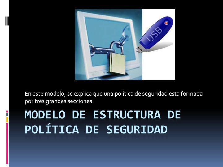 En este modelo, se explica que una política de seguridad esta formada por tres grandes secciones